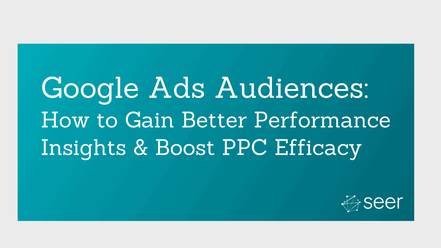 Google Ads Guide: Creating, Managing & Leveraging Audiences